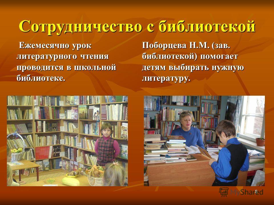 8 Сотрудничество с библиотекой Ежемесячно урок литературного чтения проводится в школьной библиотеке. Ежемесячно урок литературного чтения проводится в школьной библиотеке. Поборцева Н.М. (зав. библиотекой) помогает детям выбирать нужную литературу.