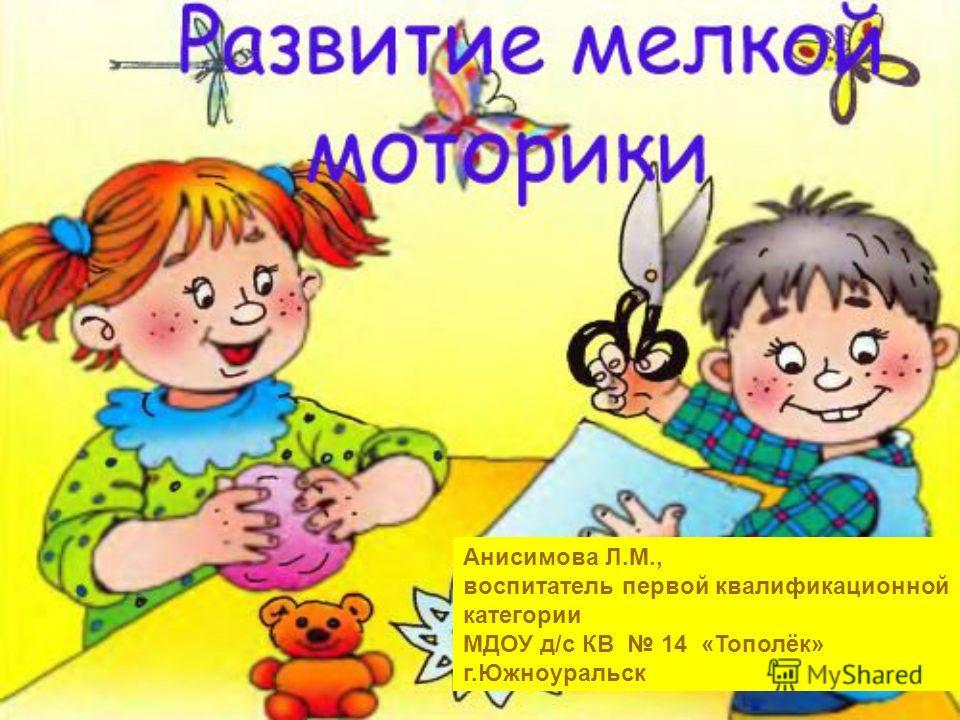 Анисимова Л.М., воспитатель первой квалификационной категории МДОУ д/с КВ 14 «Тополёк» г.Южноуральск