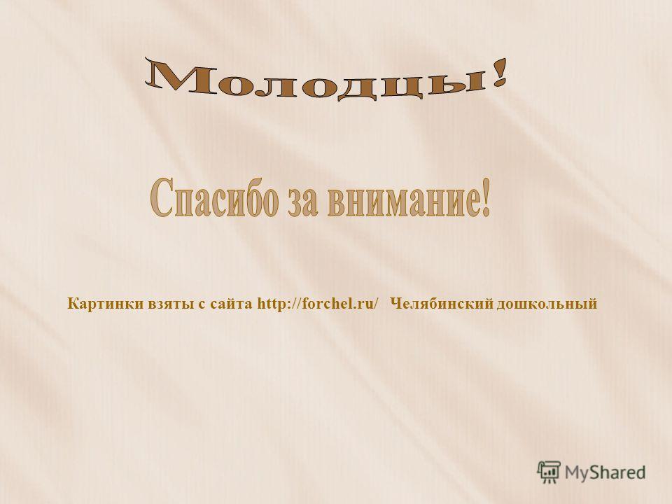 Картинки взяты с сайта http://forchel.ru/ Челябинский дошкольный