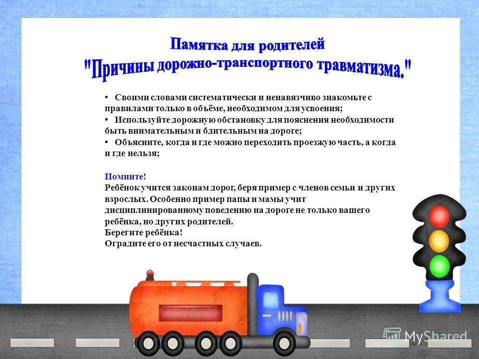 Своими словами систематически и ненавязчиво знакомьте с правилами только в объёме, необходимом для усвоения; Используйте дорожную обстановку для пояснения необходимости быть внимательным и бдительным на дороге; Объясните, когда и где можно переходить