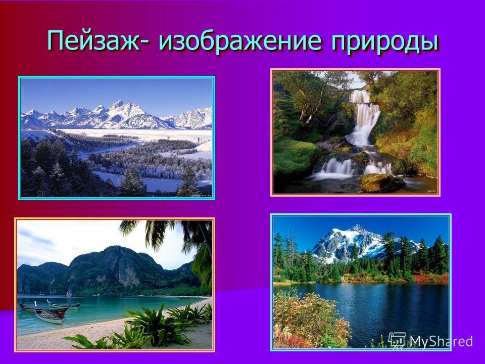 Пейзаж- изображение природы Пейзаж- изображение природы