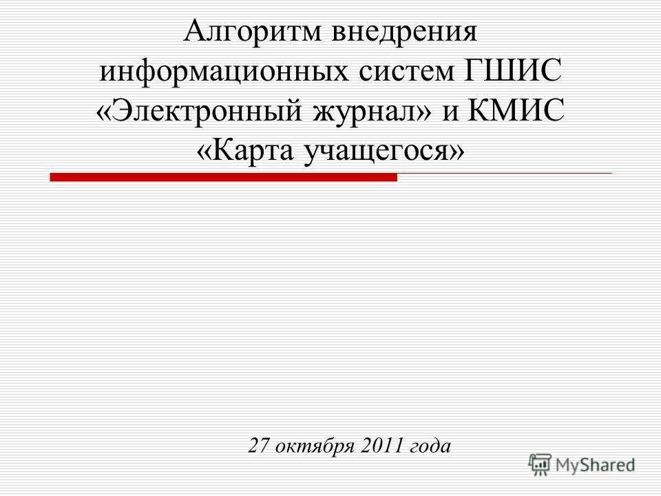 Алгоритм внедрения информационных систем ГШИС «Электронный журнал» и КМИС «Карта учащегося» 27 октября 2011 года