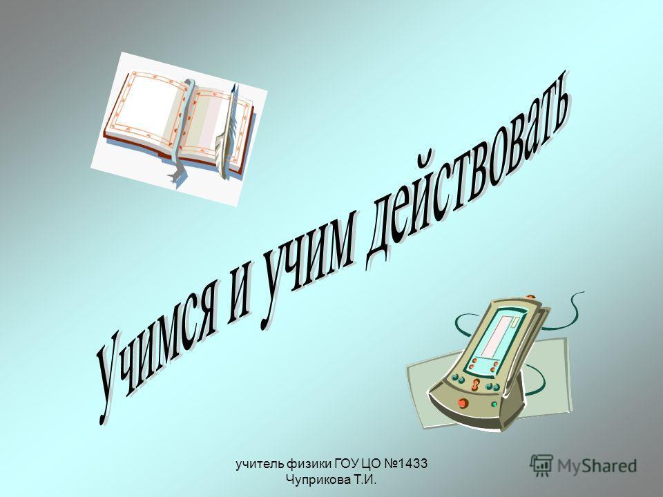 учитель физики ГОУ ЦО 1433 Чуприкова Т.И.
