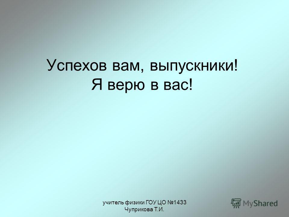 учитель физики ГОУ ЦО 1433 Чуприкова Т.И. Успехов вам, выпускники! Я верю в вас!