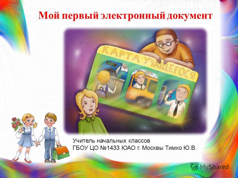 Мой первый электронный документ Учитель начальных классов ГБОУ ЦО 1433 ЮАО г. Москвы Тимко Ю.В.