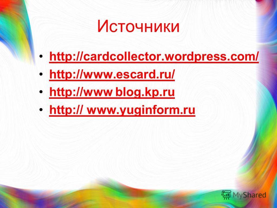 Источники http://cardcollector.wordpress.com/ http://www.escard.ru/ http://www blog.kp.ruhttp://www blog.kp.ru http:// www.yuginform.ruhttp:// www.yuginform.ru