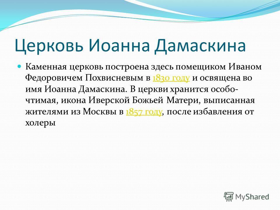Церковь Иоанна Дамаскина Каменная церковь построена здесь помещиком Иваном Федоровичем Похвисневым в 1830 году и освящена во имя Иоанна Дамаскина. В церкви хранится особо- чтимая, икона Иверской Божьей Матери, выписанная жителями из Москвы в 1857 год