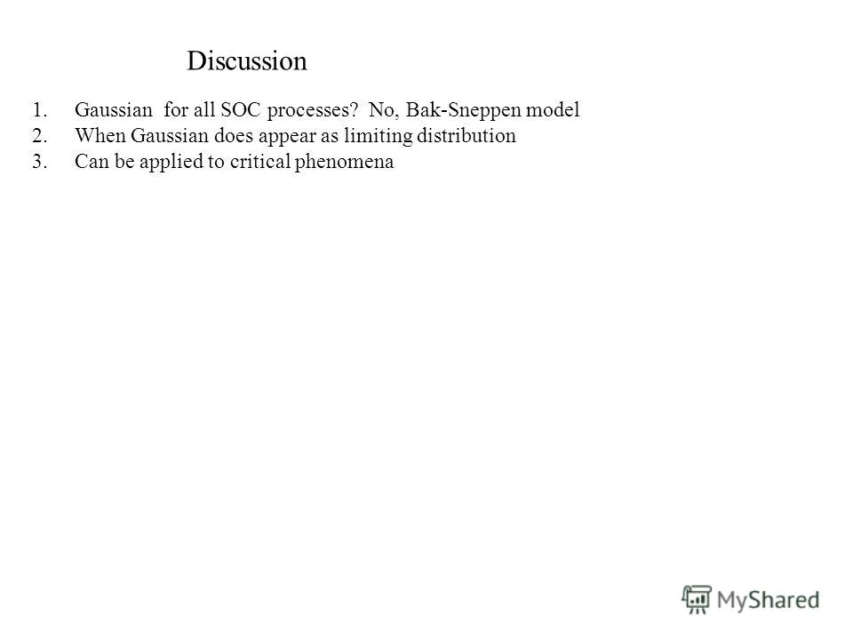 Discussion 1.Gaussian for all SOC processes? No, Bak-Sneppen model 2.When Gaussian does appear as limiting distribution 3.Can be applied to critical phenomena
