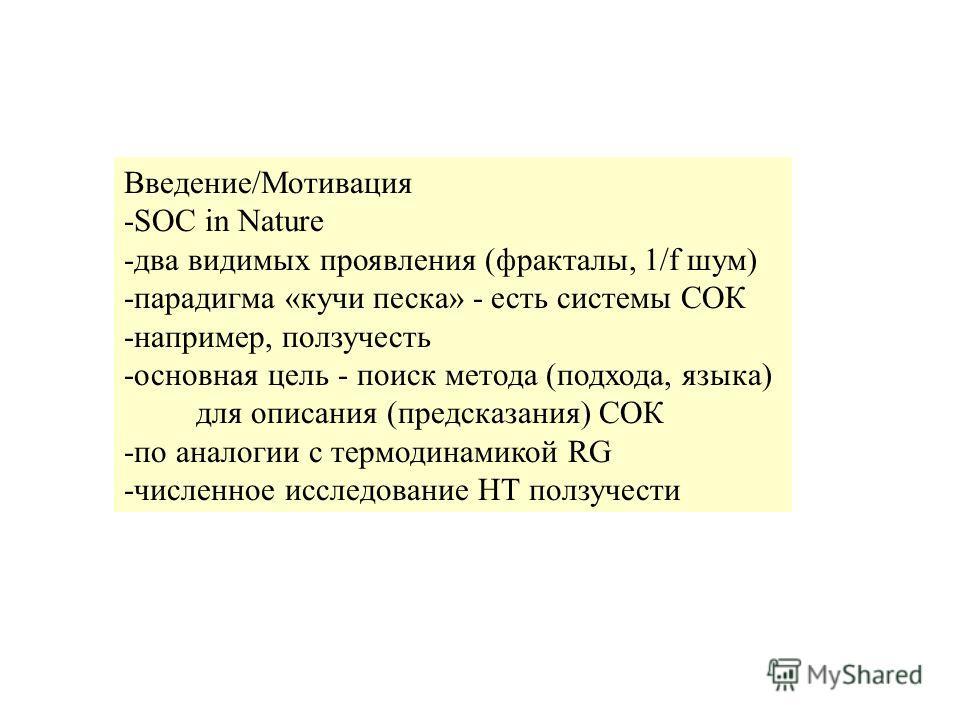 Введение/Мотивация -SOC in Nature -два видимых проявления (фракталы, 1/f шум) -парадигма «кучи песка» - есть системы СОК -например, ползучесть -основная цель - поиск метода (подхода, языка) для описания (предсказания) СОК -по аналогии с термодинамико
