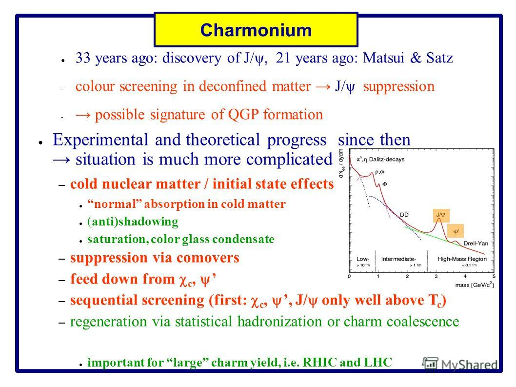 Charmonium 33 years ago: discovery of J/ψ, 21 years ago: Matsui & Satz - colour screening in deconfined matter J/ψ suppression - possible signature of QGP formation Experimental and theoretical progress since then situation is much more complicated –