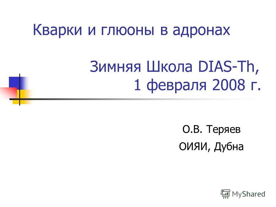 Кварки и глюоны в адронах Зимняя Школа DIAS-Th, 1 февраля 2008 г. О.В. Теряев ОИЯИ, Дубна