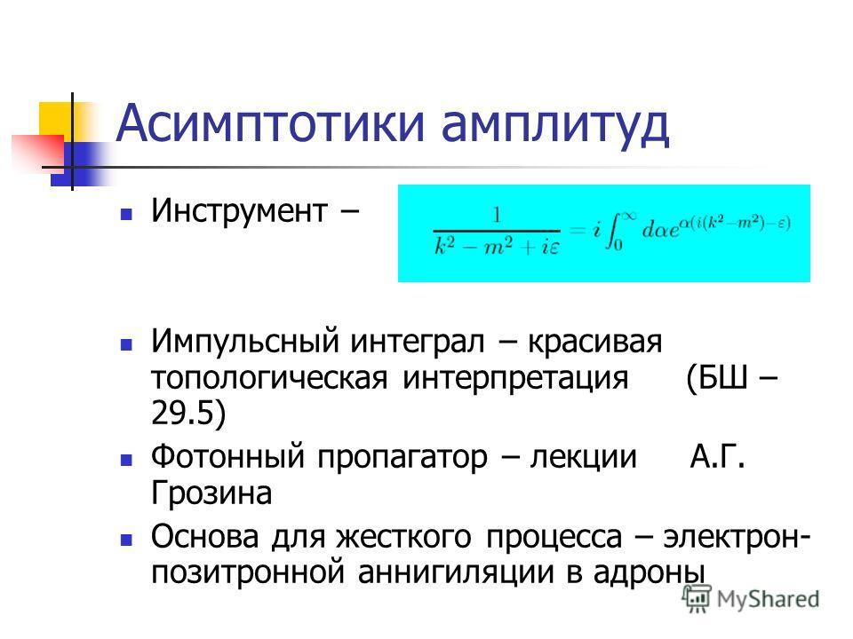 Асимптотики амплитуд Инструмент – Импульсный интеграл – красивая топологическая интерпретация (БШ – 29.5) Фотонный пропагатор – лекции А.Г. Грозина Основа для жесткого процесса – электрон- позитронной аннигиляции в адроны