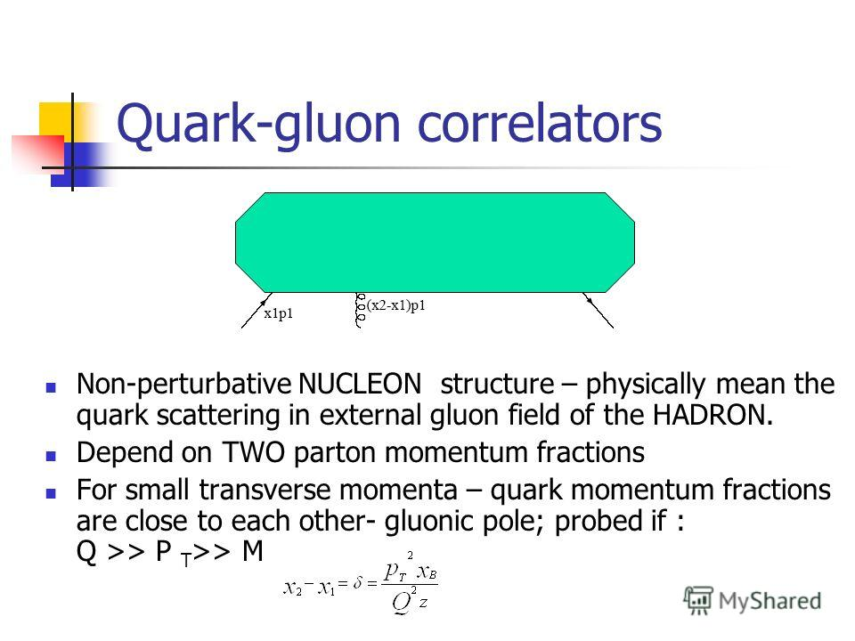 Quark-gluon correlators Non-perturbative NUCLEON structure – physically mean the quark scattering in external gluon field of the HADRON. Depend on TWO parton momentum fractions For small transverse momenta – quark momentum fractions are close to each