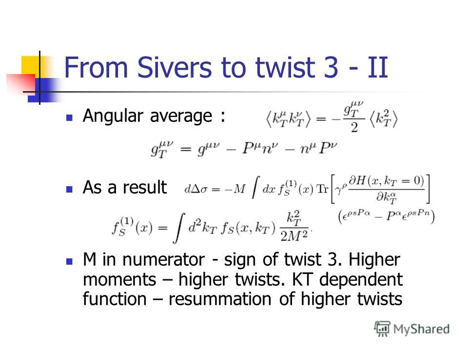 From Sivers to twist 3 - II Angular average : As a result M in numerator - sign of twist 3. Higher moments – higher twists. KT dependent function – resummation of higher twists