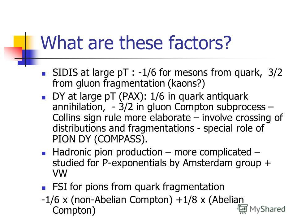 What are these factors? SIDIS at large pT : -1/6 for mesons from quark, 3/2 from gluon fragmentation (kaons?) DY at large pT (PAX): 1/6 in quark antiquark annihilation, - 3/2 in gluon Compton subprocess – Collins sign rule more elaborate – involve cr