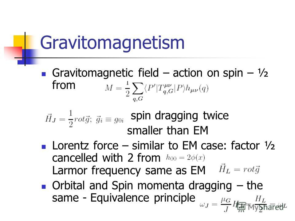 Gravitomagnetism Gravitomagnetic field – action on spin – ½ from spin dragging twice smaller than EM Lorentz force – similar to EM case: factor ½ cancelled with 2 from Larmor frequency same as EM Orbital and Spin momenta dragging – the same - Equival