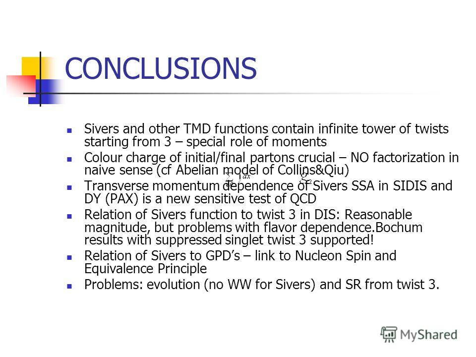 CONCLUSIONS Sivers and other TMD functions contain infinite tower of twists starting from 3 – special role of moments Colour charge of initial/final partons crucial – NO factorization in naive sense (cf Abelian model of Collins&Qiu) Transverse moment