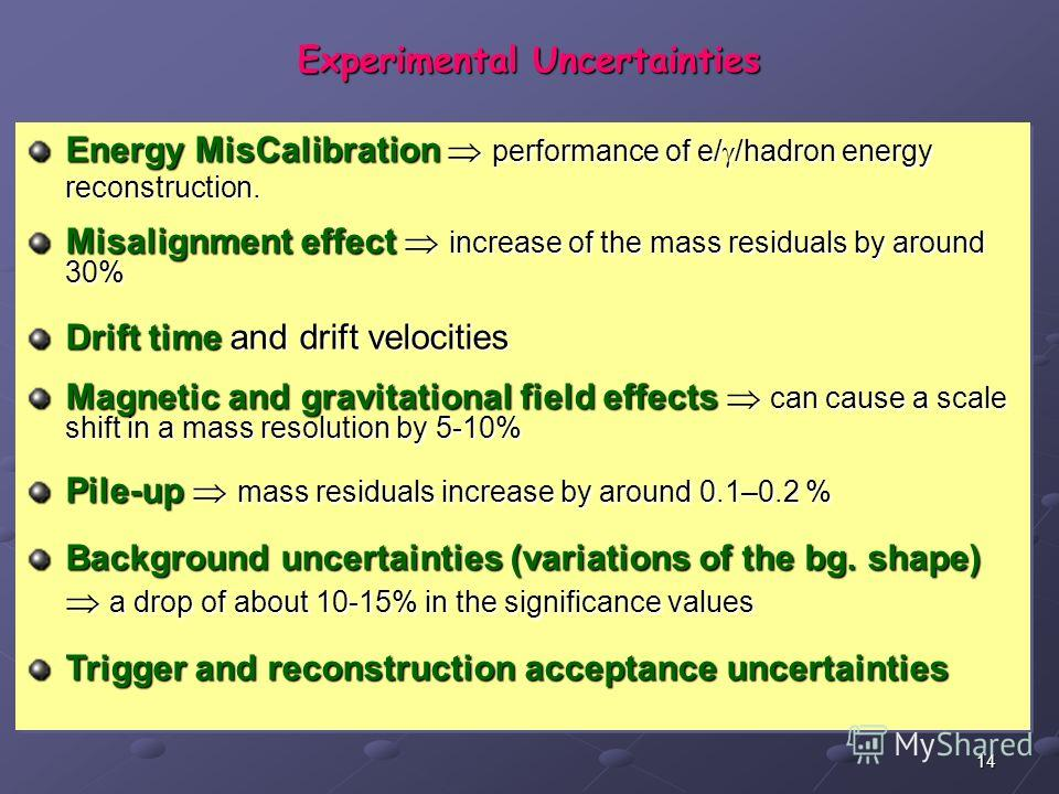 14 Experimental Uncertainties Energy MisCalibration performance of e/ /hadron energy reconstruction. Misalignment effect increase of the mass residuals by around 30% Drift time and drift velocities Magnetic and gravitational field effects can cause a