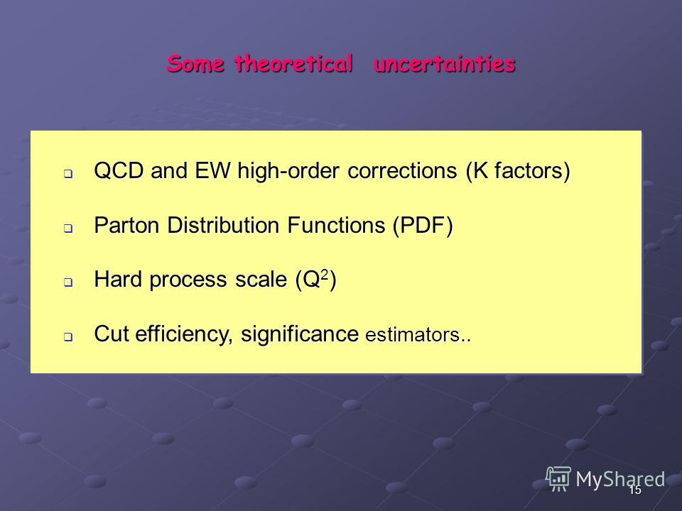 15 Some theoretical uncertainties QCD and EW high-order corrections (K factors) QCD and EW high-order corrections (K factors) Parton Distribution Functions (PDF) Parton Distribution Functions (PDF) Hard process scale (Q 2 ) Hard process scale (Q 2 )
