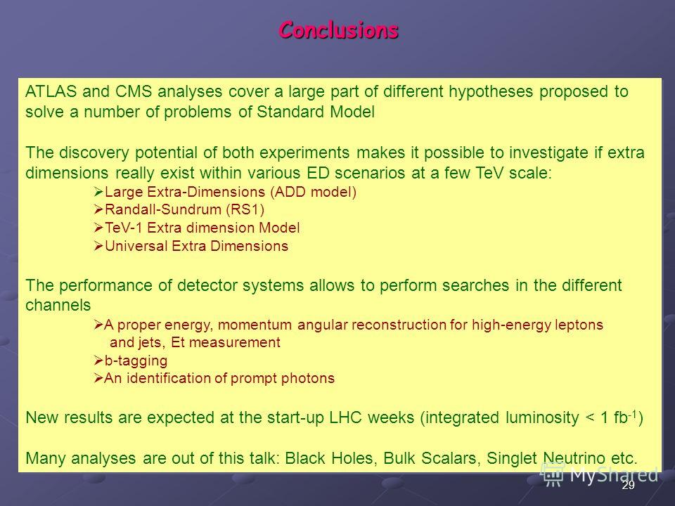 29 Conclusions ATLAS and CMS analyses cover a large part of different hypotheses proposed to solve a number of problems of Standard Model The discovery potential of both experiments makes it possible to investigate if extra dimensions really exist wi