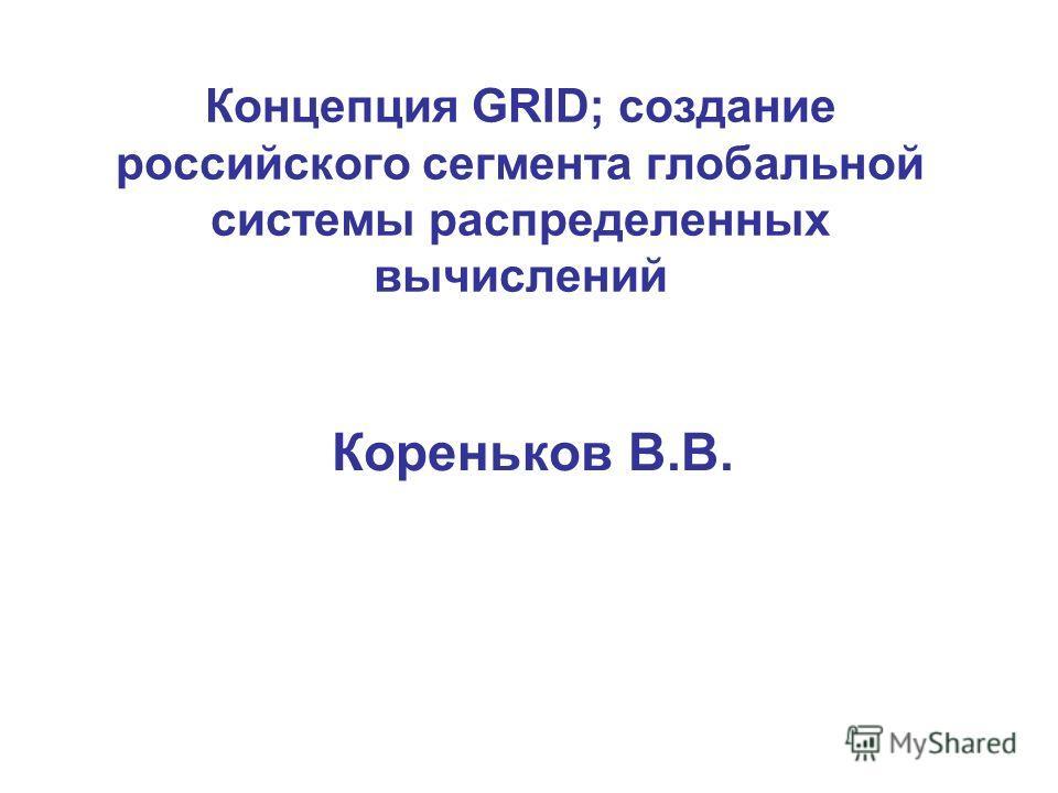 Концепция GRID; cоздание российского сегмента глобальной системы распределенных вычислений Кореньков В.В.
