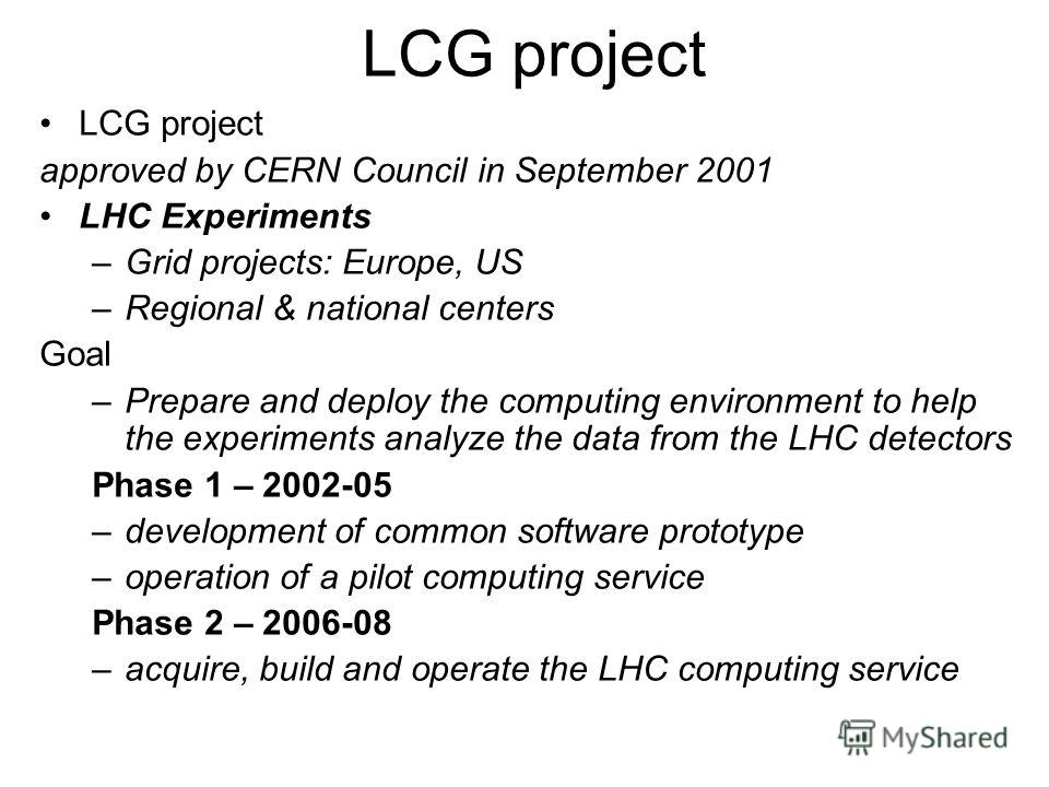 LCG project approved by CERN Council in September 2001 LHC Experiments –Grid projects: Europe, US –Regional & national centers Goal –Prepare and deploy the computing environment to help the experiments analyze the data from the LHC detectors Phase 1