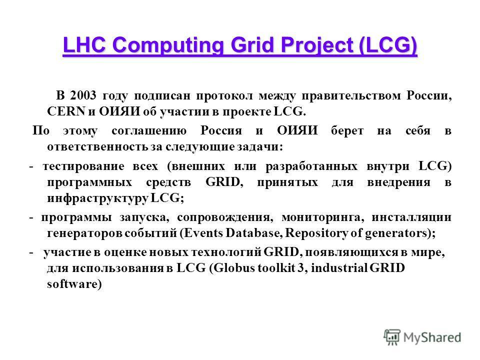 LHC Computing Grid Project (LCG) В 2003 году подписан протокол между правительством России, CERN и ОИЯИ об участии в проекте LCG. По этому соглашению Россия и ОИЯИ берет на себя в ответственность за следующие задачи: - тестирование всех (внешних или