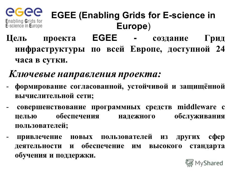 EGEE (Enabling Grids for E-science in Europe) Цель проекта EGEE - создание Грид инфраструктуры по всей Европе, доступной 24 часа в сутки. Ключевые направления проекта: -формирование согласованной, устойчивой и защищённой вычислительной сети; - соверш