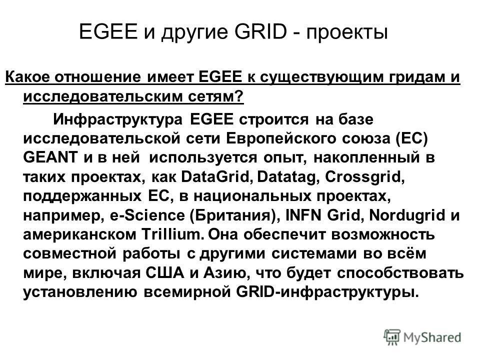 EGEE и другие GRID - проекты Какое отношение имеет EGEE к существующим гридам и исследовательским сетям? Инфраструктура EGEE строится на базе исследовательской сети Европейского союза (ЕС) GEANT и в ней используется опыт, накопленный в таких проектах