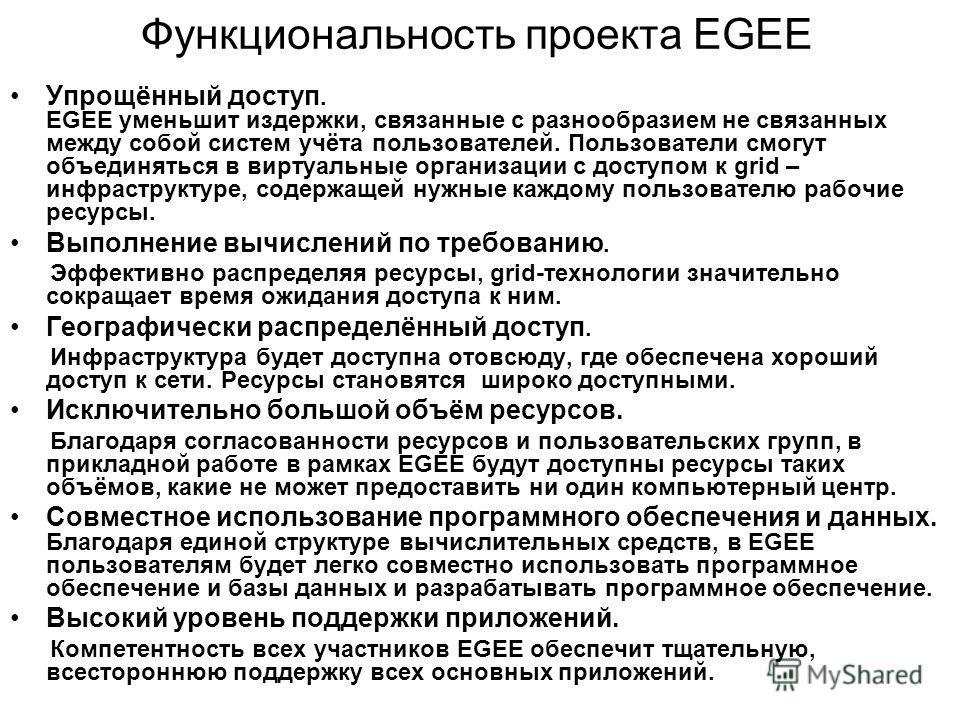 Функциональность проекта EGEE Упрощённый доступ. EGEE уменьшит издержки, связанные с разнообразием не связанных между собой систем учёта пользователей. Пользователи смогут объединяться в виртуальные организации с доступом к grid – инфраструктуре, сод