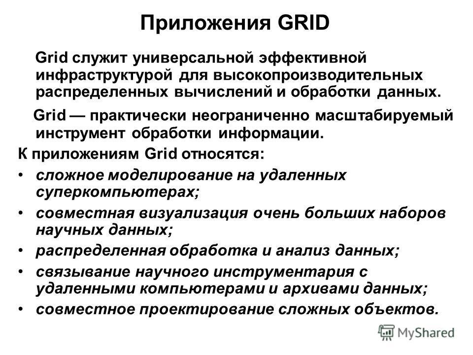 Приложения GRID Grid служит универсальной эффективной инфраструктурой для высокопроизводительных распределенных вычислений и обработки данных. Grid практически неограниченно масштабируемый инструмент обработки информации. К приложениям Grid относятся