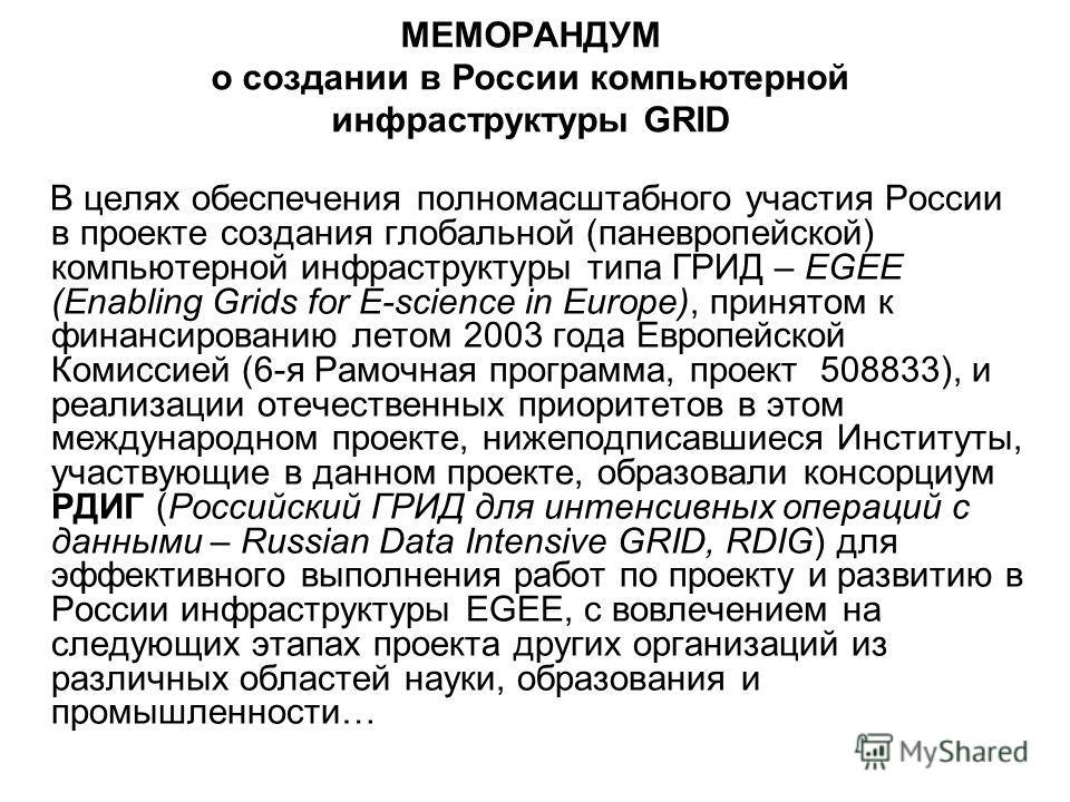 МЕМОРАНДУМ о создании в России компьютерной инфраструктуры GRID В целях обеспечения полномасштабного участия России в проекте создания глобальной (паневропейской) компьютерной инфраструктуры типа ГРИД – EGEE (Enabling Grids for E-science in Europe),