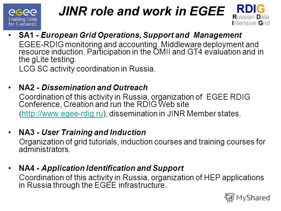 JINR role and work in EGEE SA1 - European Grid Operations, Support and Management EGEE-RDIG monitoring and accounting. Middleware deployment and resource induction. Participation in the OMII and GT4 evaluation and in the gLite testing. LCG SC activit