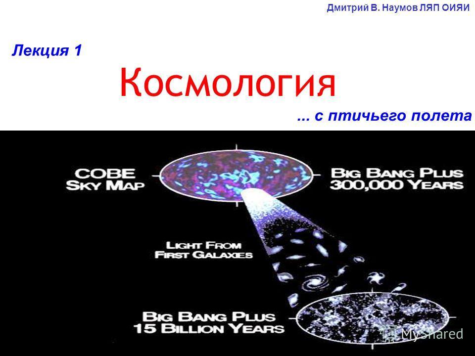 ... с птичьего полета Космология Дмитрий В. Наумов ЛЯП ОИЯИ Лекция 1
