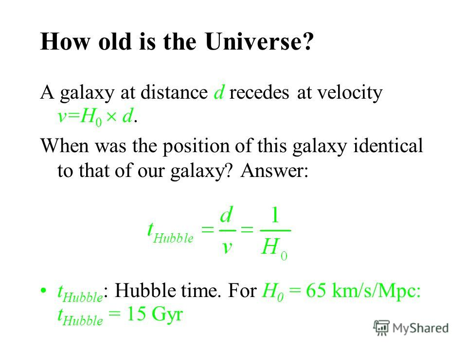 How old is the Universe? A galaxy at distance d recedes at velocity v=H 0 d. When was the position of this galaxy identical to that of our galaxy? Answer: t Hubble : Hubble time. For H 0 = 65 km/s/Mpc: t Hubble = 15 Gyr