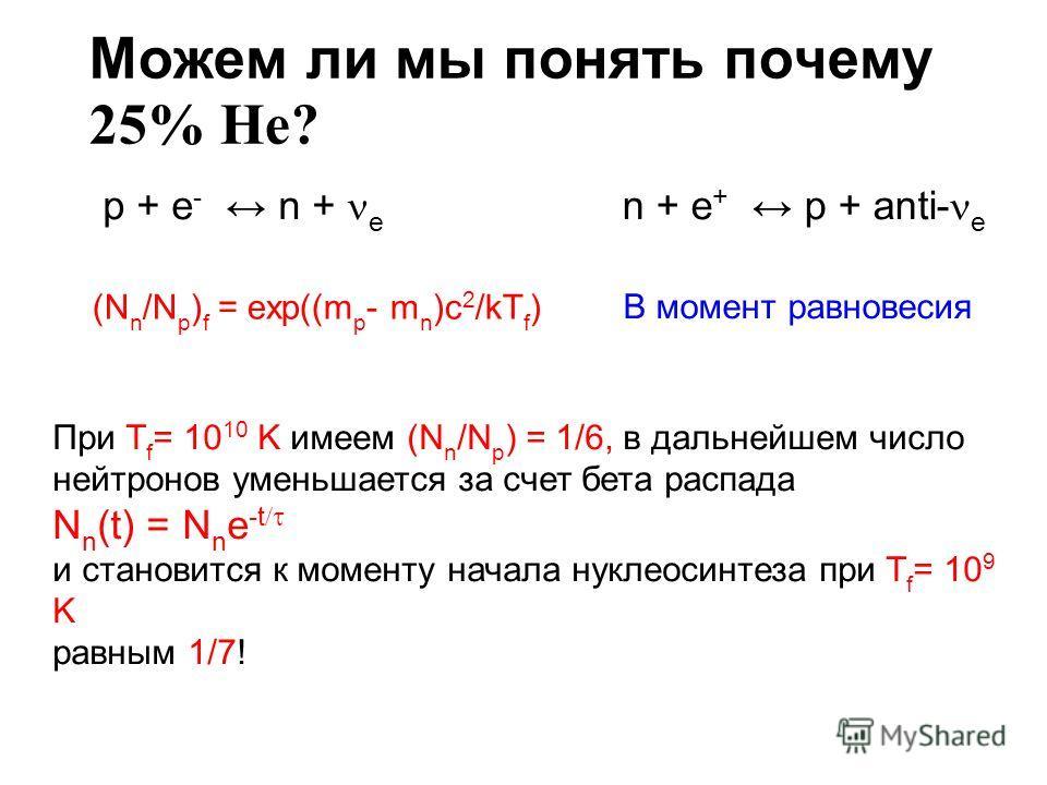 Можем ли мы понять почему 25% He? (N n /N p ) f = exp((m p - m n )c 2 /kT f ) p + e - n + e n + e + p + anti- e В момент равновесия При T f = 10 10 K имеем (N n /N p ) = 1/6, в дальнейшем число нейтронов уменьшается за счет бета распада N n (t) = N n