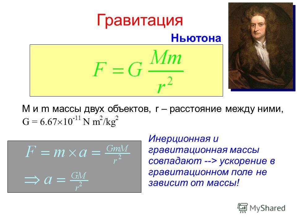 Гравитация M и m массы двух объектов, r – расстояние между ними, G = 6.67 10 -11 N m 2 /kg 2 Ньютона Инерционная и гравитационная массы совпадают --> ускорение в гравитационном поле не зависит от массы!