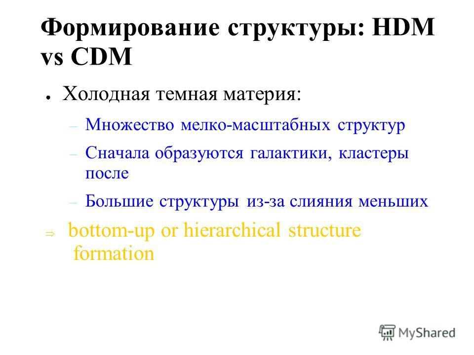 Формирование структуры: HDM vs CDM Горячая темная материя: – Изначальная мелко-масштабная структура (меньше, чем кластер галактик) исчезает из- за больших скоростей нейтрино – Кластеры и супер-кластеры образуются первыми – Галактики образаются из-за