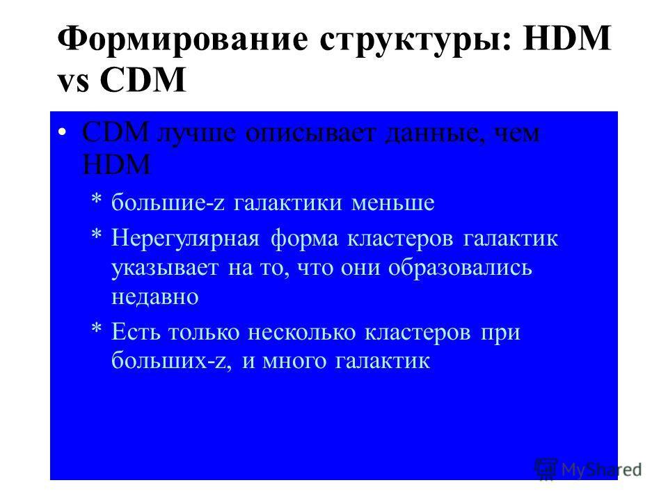 Холодная темная материя: – Множество мелко-масштабных структур – Сначала образуются галактики, кластеры после – Большие структуры из-за слияния меньших bottom-up or hierarchical structure formation Формирование структуры: HDM vs CDM