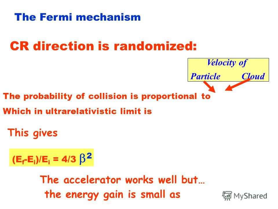 The Fermi mechanism Scattering of CR on moving magnetized clouds. CR with initial energy E i and angle i Diffuse on magnetic field irregularities thermalizing its energy to that of the gas cloud. E i = E i (1- cos i ) Initial Energy in the rest frame
