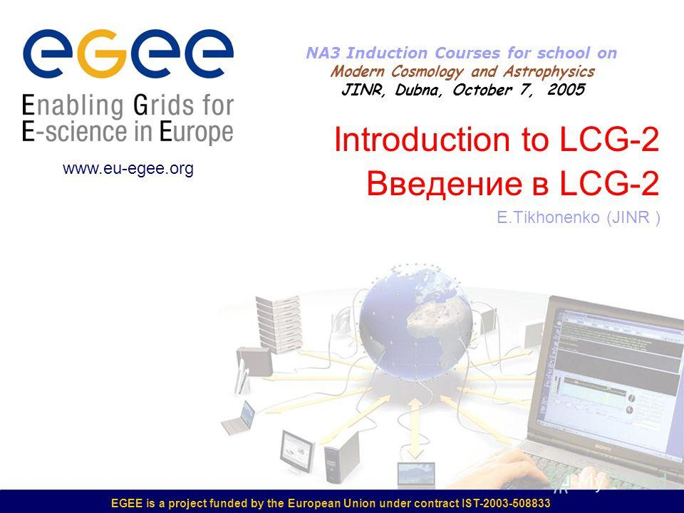 EGEE is a project funded by the European Union under contract IST-2003-508833 Introduction to LCG-2 Введение в LCG-2 E.Tikhonenko (JINR ) www.eu-egee.org NA3 Induction Courses for school on Modern Cosmology and Astrophysics JINR, Dubna, October 7, 20