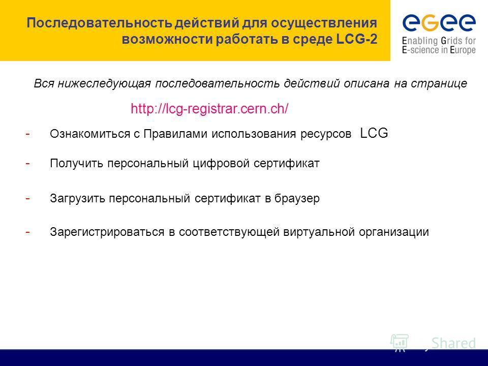 Последовательность действий для осуществления возможности работать в среде LCG-2 - Ознакомиться с Правилами использования ресурсов LCG - Получить персональный цифровой сертификат - Загрузить персональный сертификат в браузер - Зарегистрироваться в со