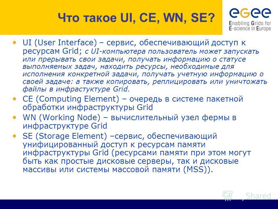 UI (User Interface) – cервис, обеспечивающий доступ к ресурсам Grid; c UI-компьютера пользователь может запускать или прерывать свои задачи, получать информацию о статусе выполняемых задач, находить ресурсы, необходимые для исполнения конкретной зада