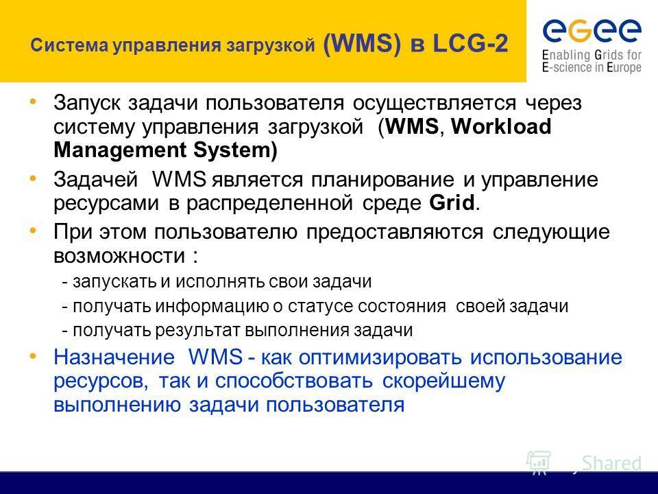 Запуск задачи пользователя осуществляется через систему управления загрузкой (WMS, Workload Management System) Задачей WMS является планирование и управление ресурсами в распределенной среде Grid. При этом пользователю предоставляются следующие возмо