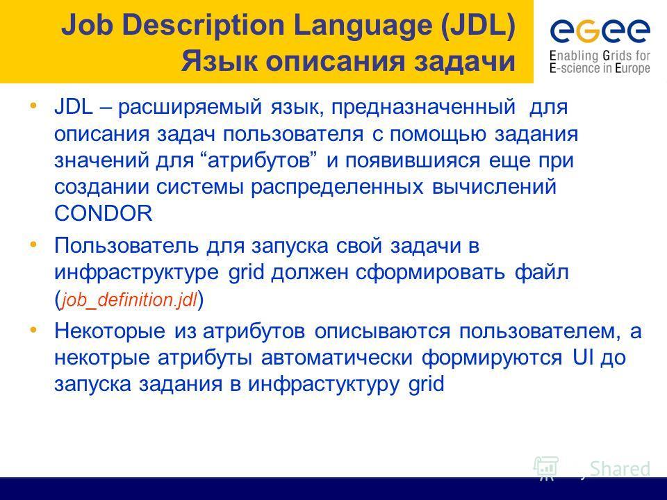 JDL – расширяемый язык, предназначенный для описания задач пользователя с помощью задания значений для атрибутов и появившияся еще при создании системы распределенных вычислений CONDOR Пользователь для запуска свой задачи в инфраструктуре grid должен