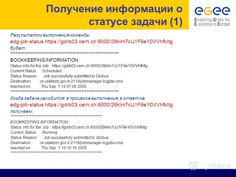 Результатом выполнения команды edg-job-status https://gdrb03.cern.ch:9000/26kIm7cU1F9eY0VVhfkItg будет: ************************************************************* BOOKKEEPING INFORMATION: Status info for the Job : https://gdrb03.cern.ch:9000/26kIm