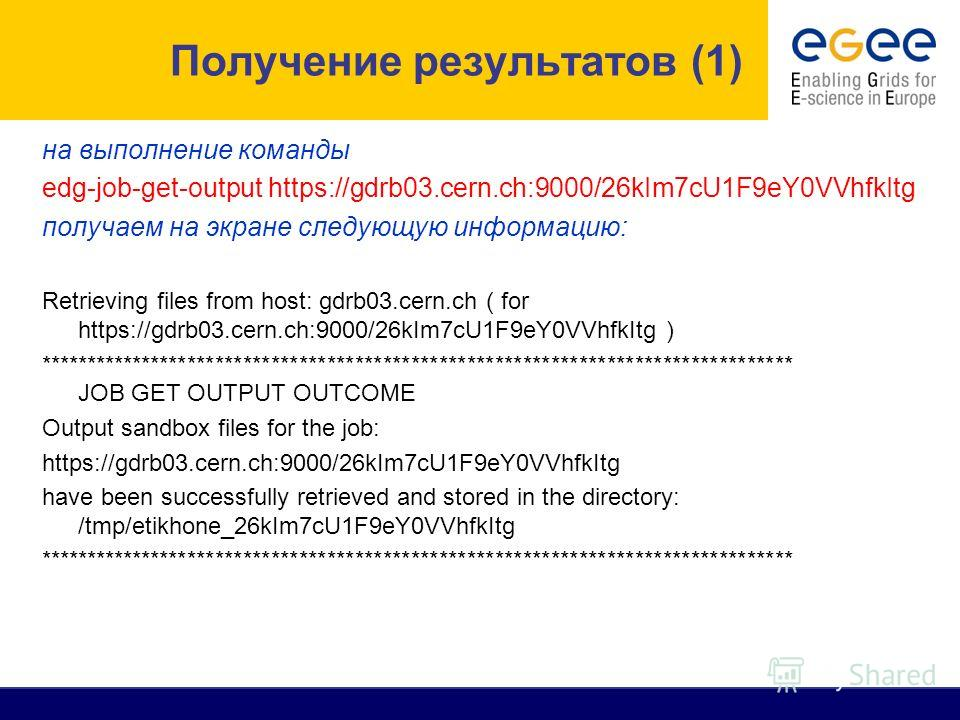 на выполнение команды edg-job-get-output https://gdrb03.cern.ch:9000/26kIm7cU1F9eY0VVhfkItg получаем на экране следующую информацию: Retrieving files from host: gdrb03.cern.ch ( for https://gdrb03.cern.ch:9000/26kIm7cU1F9eY0VVhfkItg ) ***************