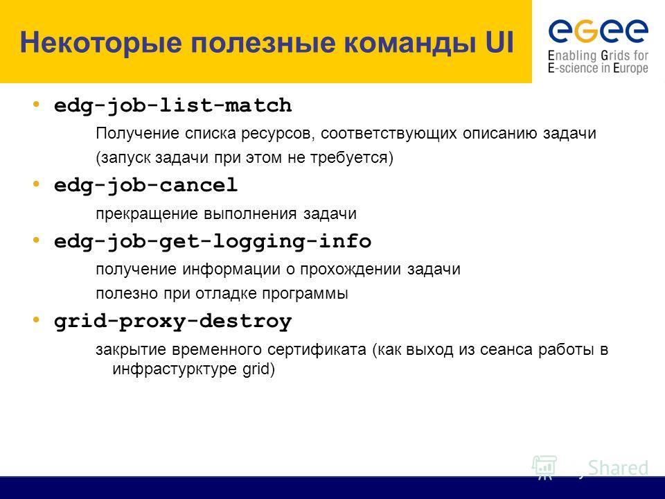 Job Submission Некоторые полезные команды UI edg-job-list-match Получение списка ресурсов, соответствующих описанию задачи (запуск задачи при этом не требуется) edg-job-cancel прекращение выполнения задачи edg-job-get-logging-info получение информаци