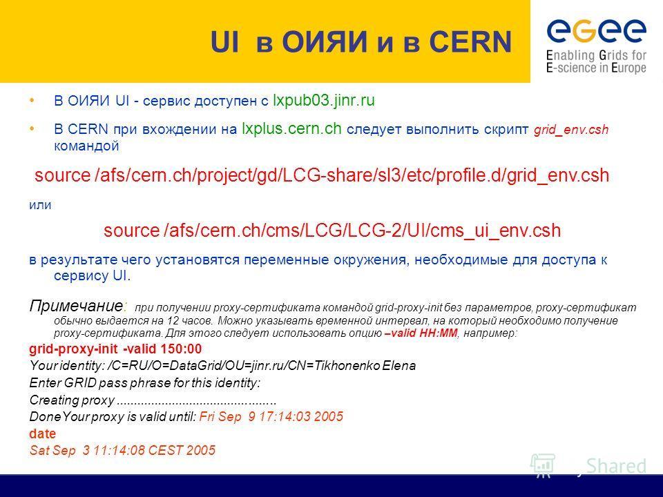 В ОИЯИ UI - cервис доступен с lxpub03.jinr.ru В CERN при вхождении на lxplus.cern.ch следует выполнить скрипт grid_env.csh командой или в результате чего установятся переменные окружения, необходимые для доступа к сервису UI. Примечание: при получени