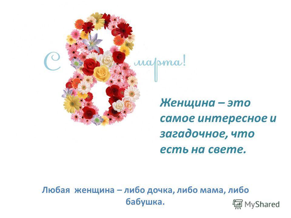 Женщина – это самое интересное и загадочное, что есть на свете. Любая женщина – либо дочка, либо мама, либо бабушка.